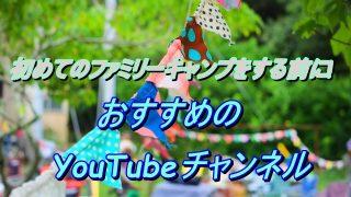 初めてのファミリーキャンプをする前に!おすすめのYouTubeチャンネル